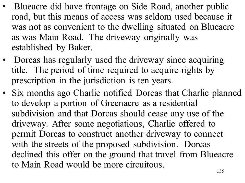 Blueacre did have frontage on Side Road, another public road, but this means of access was seldom used because it was not as convenient to the dwelling situated on Blueacre as was Main Road. The driveway originally was established by Baker.