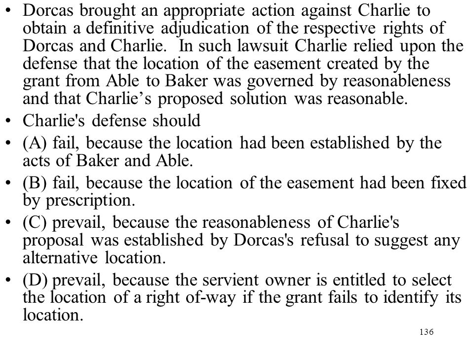 Dorcas brought an appropriate action against Charlie to obtain a definitive adjudication of the respective rights of Dorcas and Charlie. In such lawsuit Charlie relied upon the defense that the location of the easement created by the grant from Able to Baker was governed by reasonableness and that Charlie's proposed solution was reasonable.