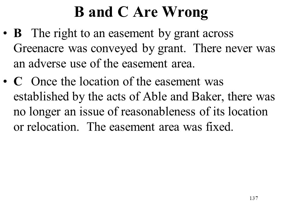 B and C Are Wrong B The right to an easement by grant across Greenacre was conveyed by grant. There never was an adverse use of the easement area.