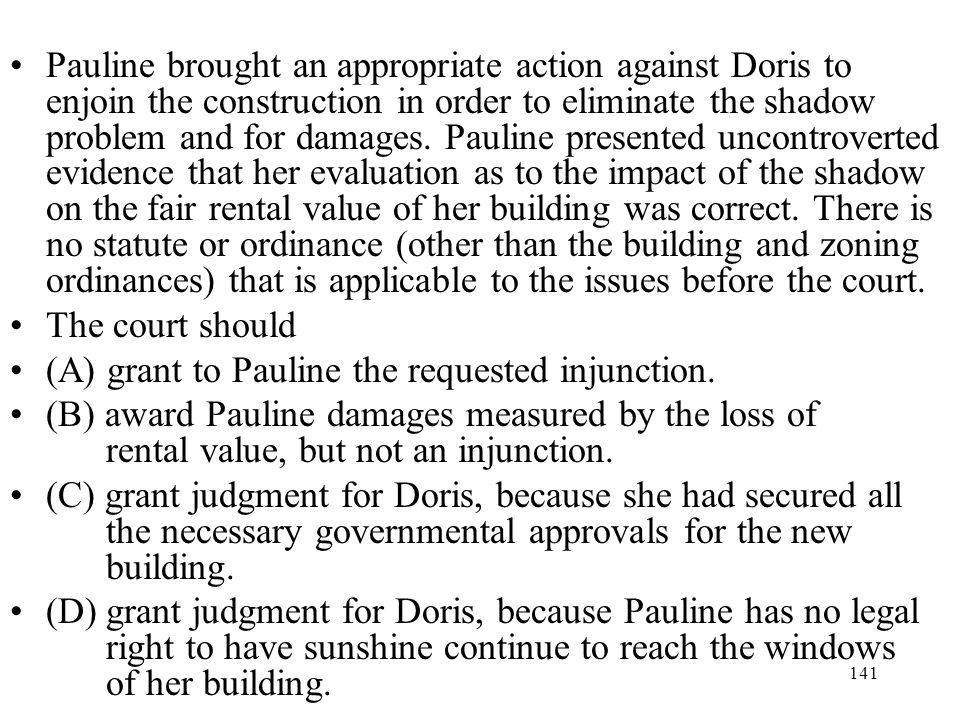 Pauline brought an appropriate action against Doris to enjoin the construction in order to eliminate the shadow problem and for damages. Pauline presented uncontroverted evidence that her evaluation as to the impact of the shadow on the fair rental value of her building was correct. There is no statute or ordinance (other than the building and zoning ordinances) that is applicable to the issues before the court.