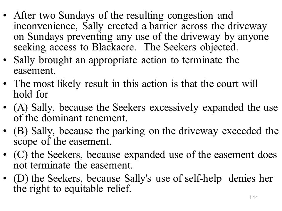 After two Sundays of the resulting congestion and inconvenience, Sally erected a barrier across the driveway on Sundays preventing any use of the driveway by anyone seeking access to Blackacre. The Seekers objected.