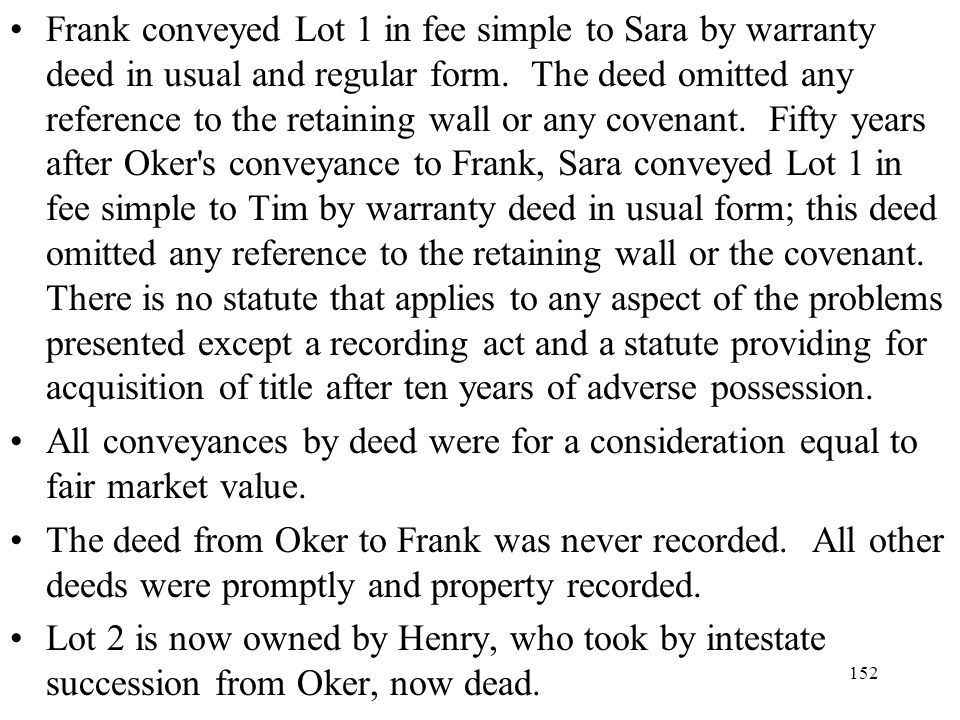 Frank conveyed Lot 1 in fee simple to Sara by warranty deed in usual and regular form. The deed omitted any reference to the retaining wall or any covenant. Fifty years after Oker s conveyance to Frank, Sara conveyed Lot 1 in fee simple to Tim by warranty deed in usual form; this deed omitted any reference to the retaining wall or the covenant. There is no statute that applies to any aspect of the problems presented except a recording act and a statute providing for acquisition of title after ten years of adverse possession.