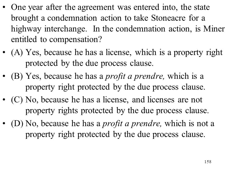One year after the agreement was entered into, the state brought a condemnation action to take Stoneacre for a highway interchange. In the condemnation action, is Miner entitled to compensation