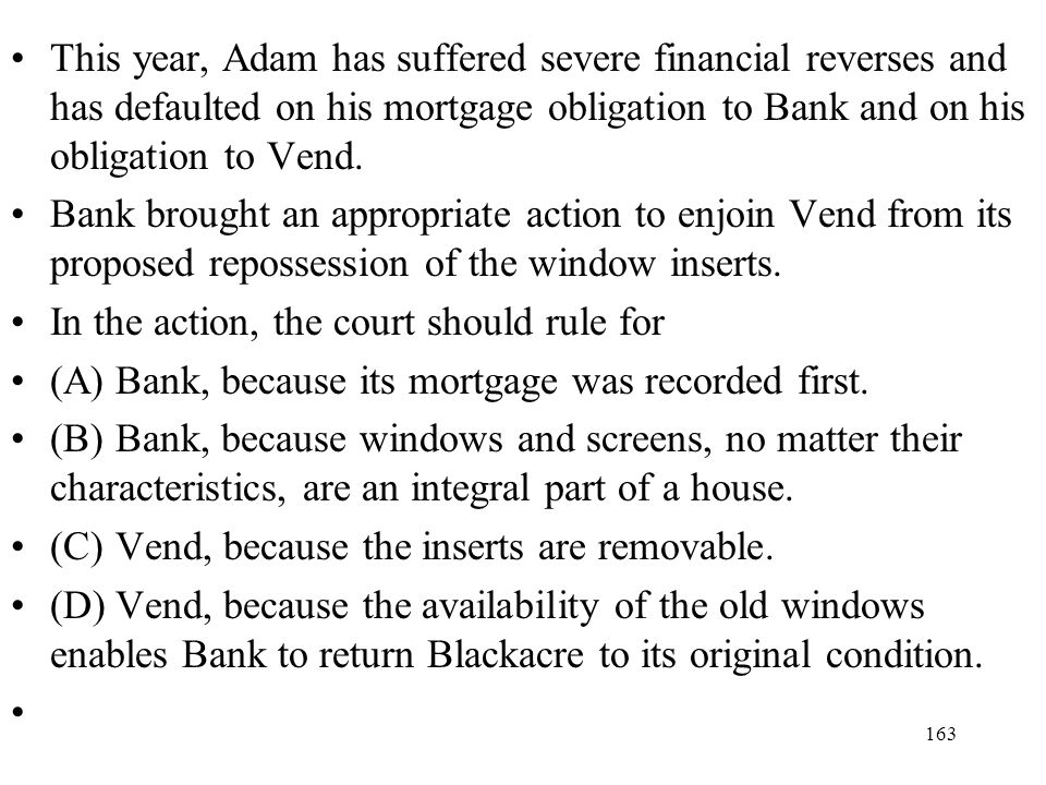 This year, Adam has suffered severe financial reverses and has defaulted on his mortgage obligation to Bank and on his obligation to Vend.