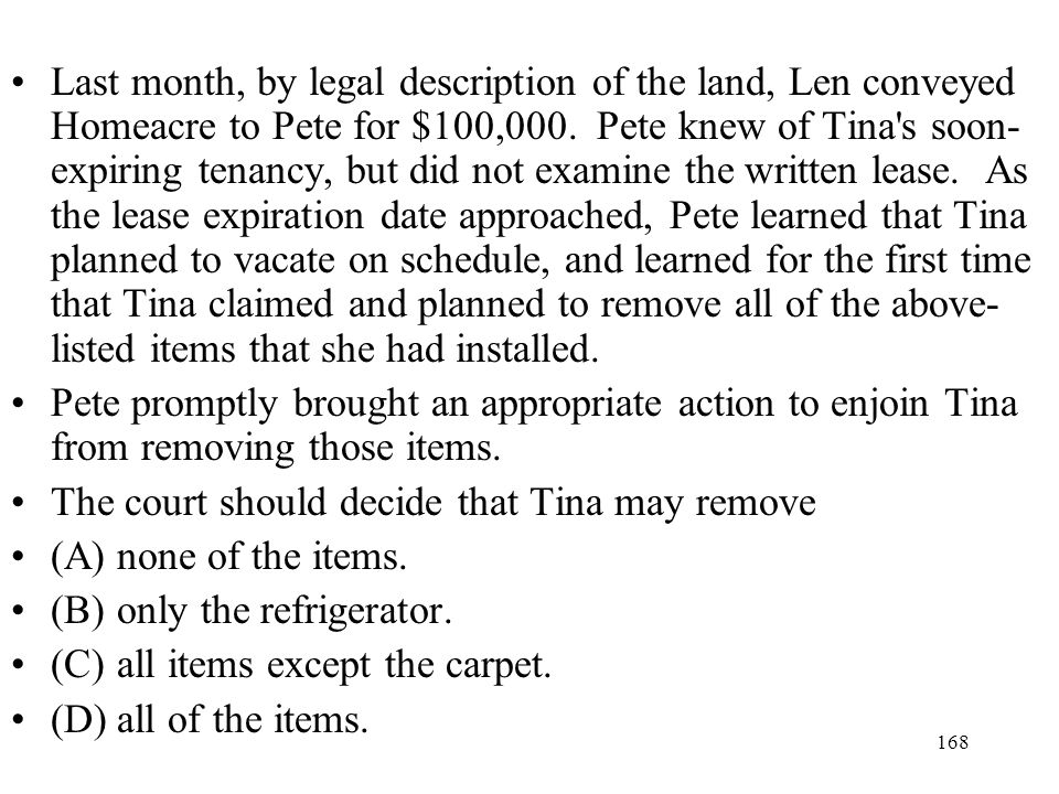 Last month, by legal description of the land, Len conveyed Homeacre to Pete for $100,000. Pete knew of Tina s soon-expiring tenancy, but did not examine the written lease. As the lease expiration date approached, Pete learned that Tina planned to vacate on schedule, and learned for the first time that Tina claimed and planned to remove all of the above-listed items that she had installed.