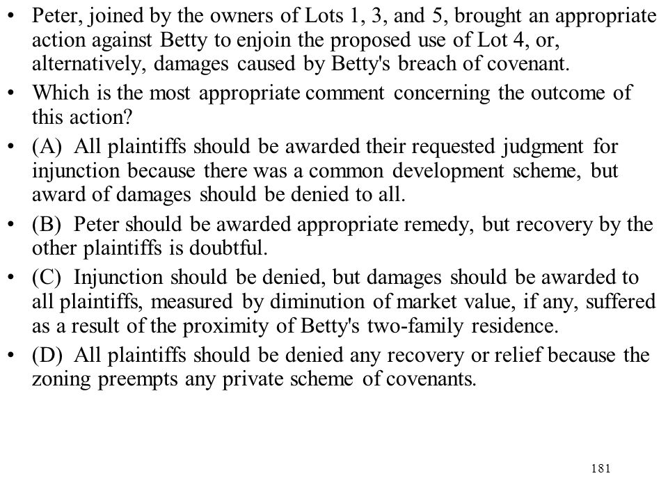Peter, joined by the owners of Lots 1, 3, and 5, brought an appropriate action against Betty to enjoin the proposed use of Lot 4, or, alternatively, damages caused by Betty s breach of covenant.
