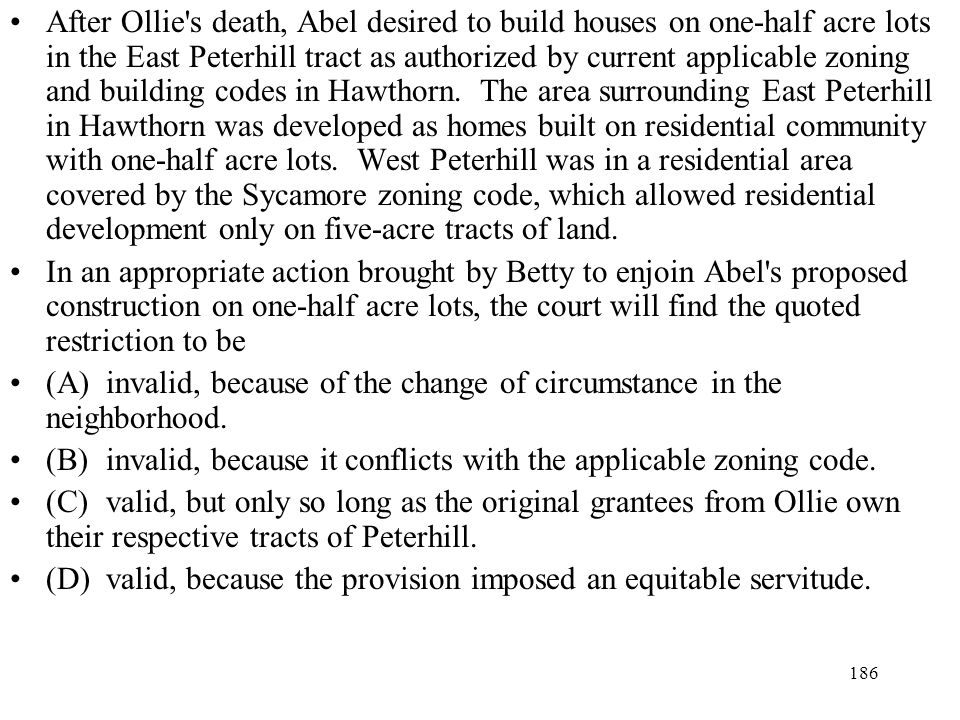 After Ollie s death, Abel desired to build houses on one-half acre lots in the East Peterhill tract as authorized by current applicable zoning and building codes in Hawthorn. The area surrounding East Peterhill in Hawthorn was developed as homes built on residential community with one-half acre lots. West Peterhill was in a residential area covered by the Sycamore zoning code, which allowed residential development only on five-acre tracts of land.