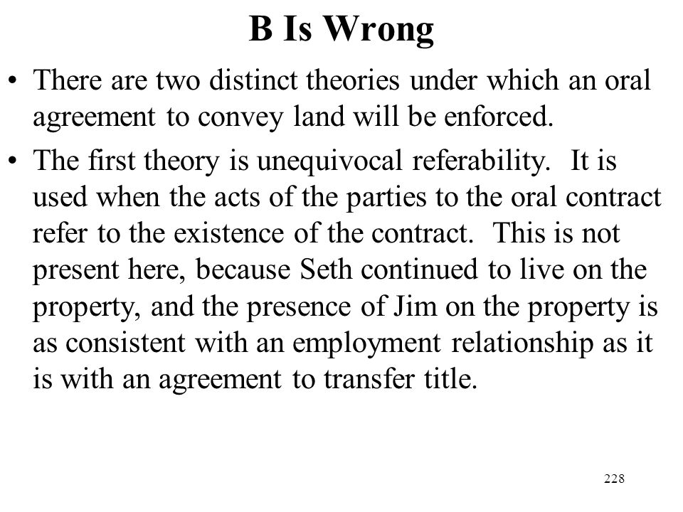 B Is Wrong There are two distinct theories under which an oral agreement to convey land will be enforced.