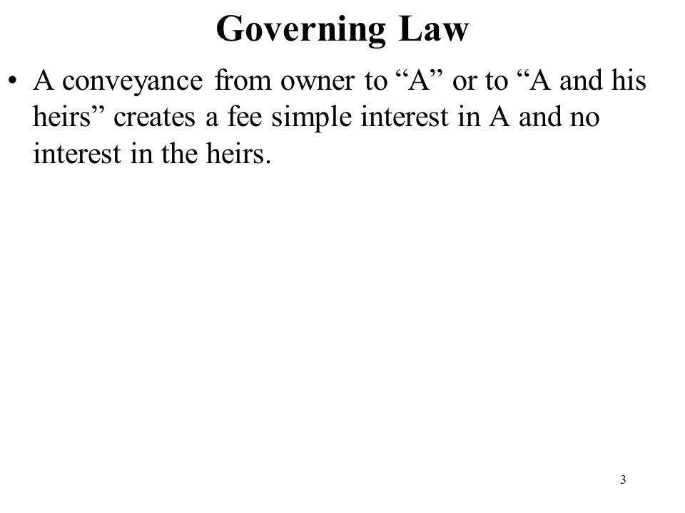 Governing Law A conveyance from owner to A or to A and his heirs creates a fee simple interest in A and no interest in the heirs.