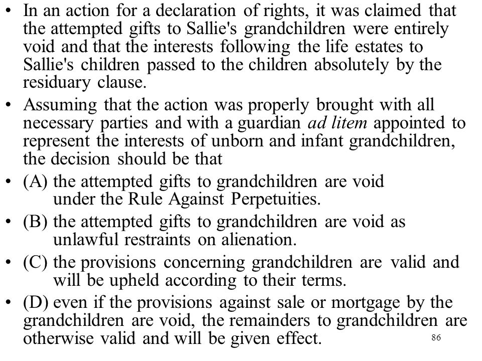 In an action for a declaration of rights, it was claimed that the attempted gifts to Sallie s grandchildren were entirely void and that the interests following the life estates to Sallie s children passed to the children absolutely by the residuary clause.