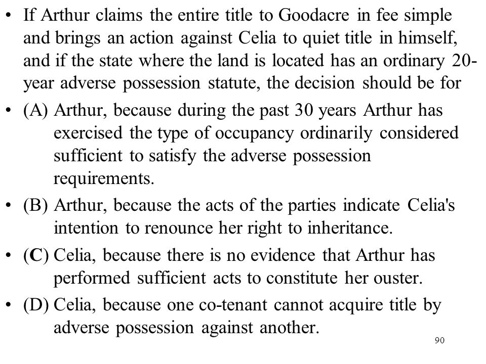 If Arthur claims the entire title to Goodacre in fee simple and brings an action against Celia to quiet title in himself, and if the state where the land is located has an ordinary 20-year adverse possession statute, the decision should be for