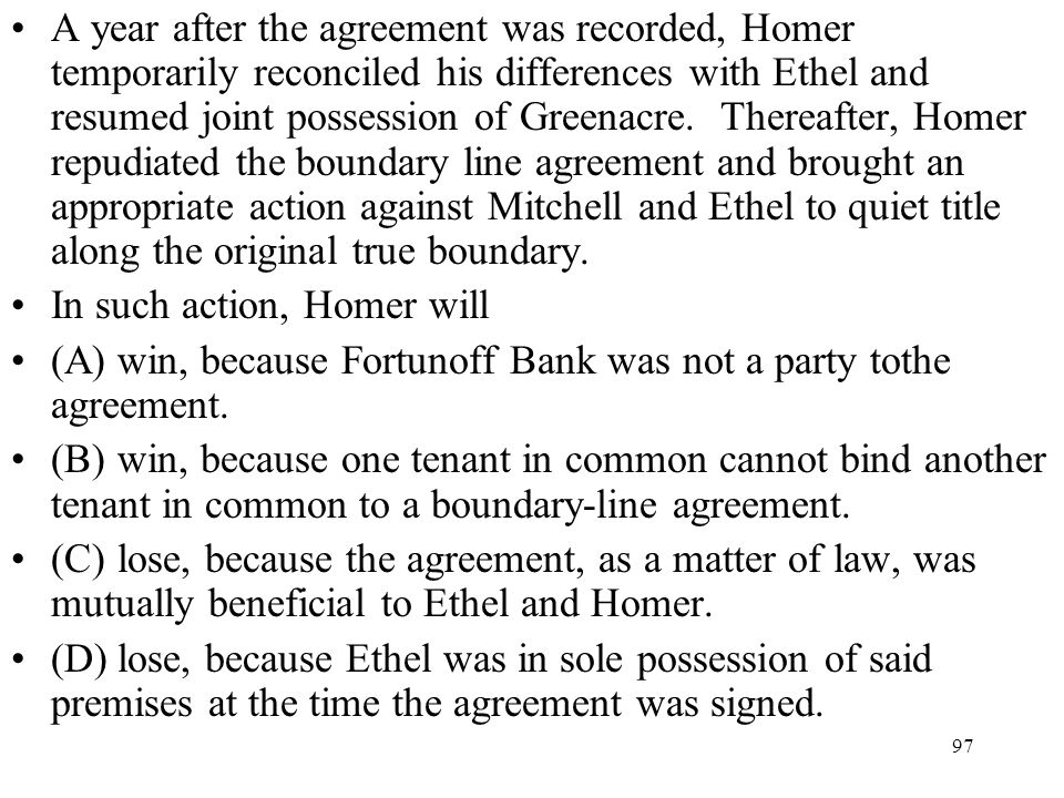 A year after the agreement was recorded, Homer temporarily reconciled his differences with Ethel and resumed joint possession of Greenacre. Thereafter, Homer repudiated the boundary line agreement and brought an appropriate action against Mitchell and Ethel to quiet title along the original true boundary.