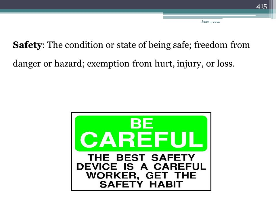 Safety: The condition or state of being safe; freedom from danger or hazard; exemption from hurt, injury, or loss.