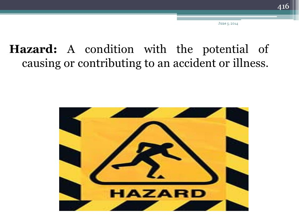 April 1, 2017 Hazard: A condition with the potential of causing or contributing to an accident or illness.