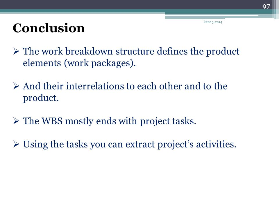 Conclusion April 1, 2017. The work breakdown structure defines the product elements (work packages).