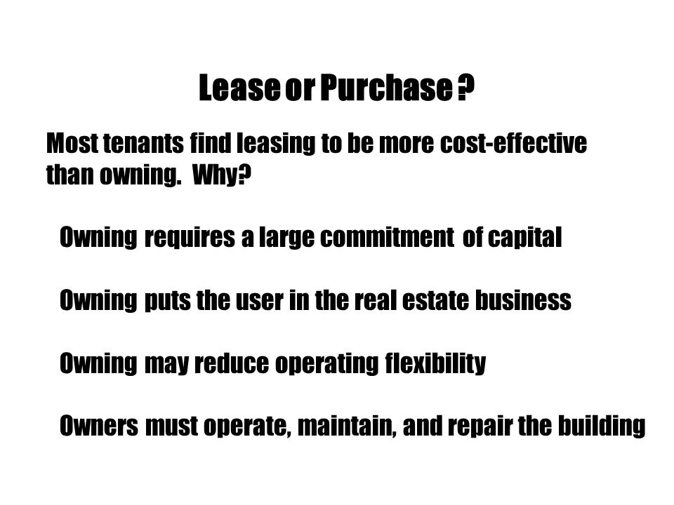 Lease or Purchase Most tenants find leasing to be more cost-effective. than owning. Why Owning requires a large commitment of capital.
