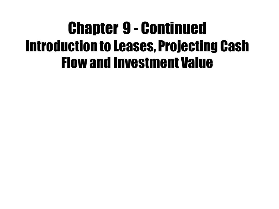 Chapter 9 - Continued Introduction to Leases, Projecting Cash Flow and Investment Value