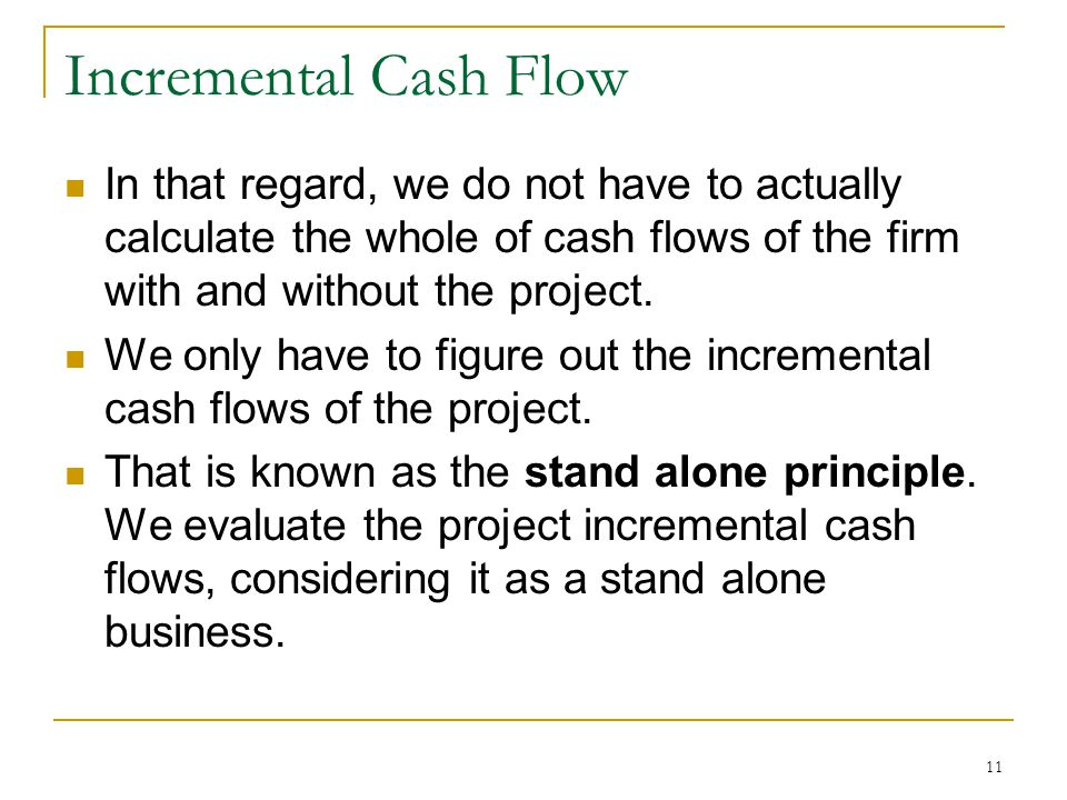 Incremental Cash Flow In that regard, we do not have to actually calculate the whole of cash flows of the firm with and without the project.
