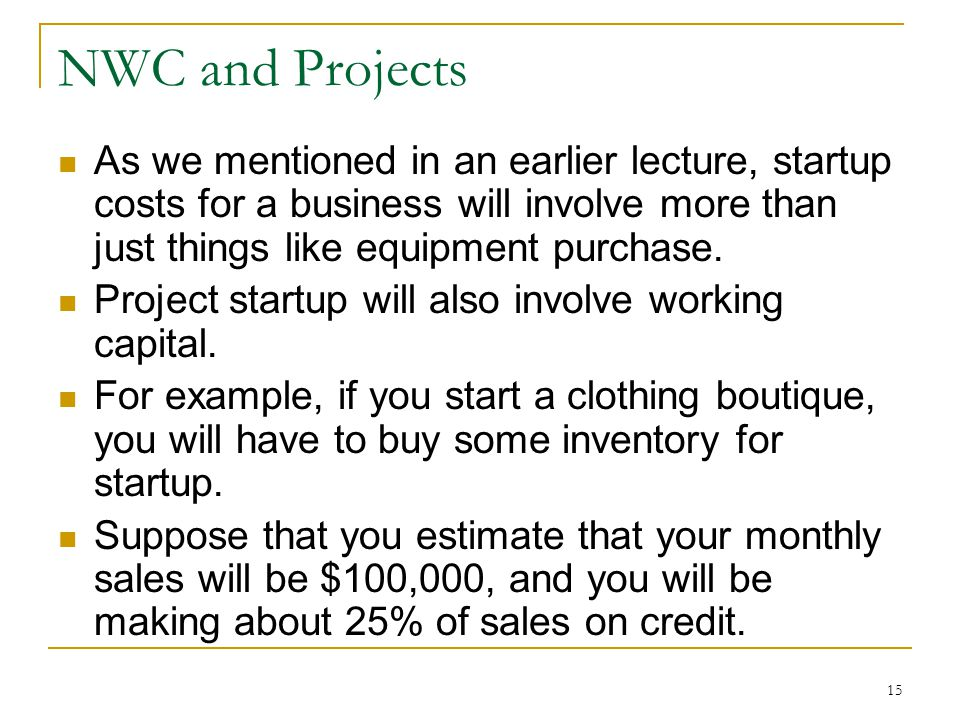 NWC and Projects As we mentioned in an earlier lecture, startup costs for a business will involve more than just things like equipment purchase.