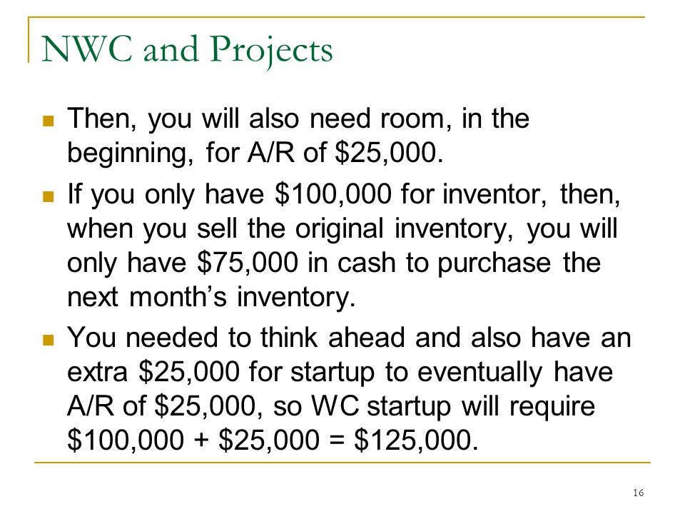 NWC and Projects Then, you will also need room, in the beginning, for A/R of $25,000.
