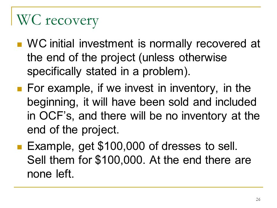 WC recovery WC initial investment is normally recovered at the end of the project (unless otherwise specifically stated in a problem).