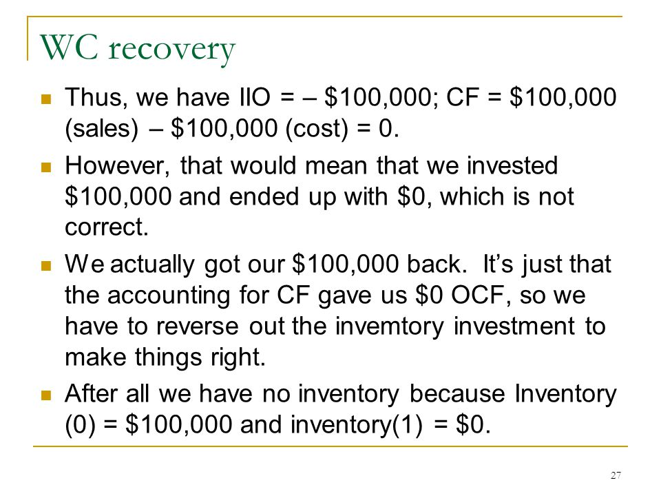 WC recovery Thus, we have IIO = – $100,000; CF = $100,000 (sales) – $100,000 (cost) = 0.
