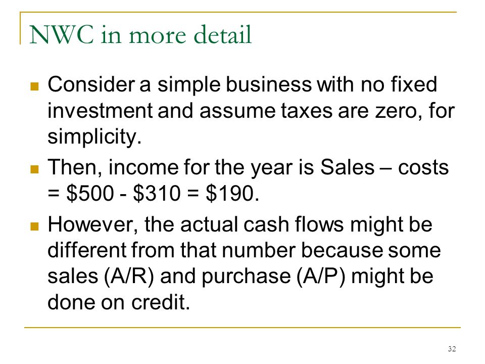 NWC in more detail Consider a simple business with no fixed investment and assume taxes are zero, for simplicity.
