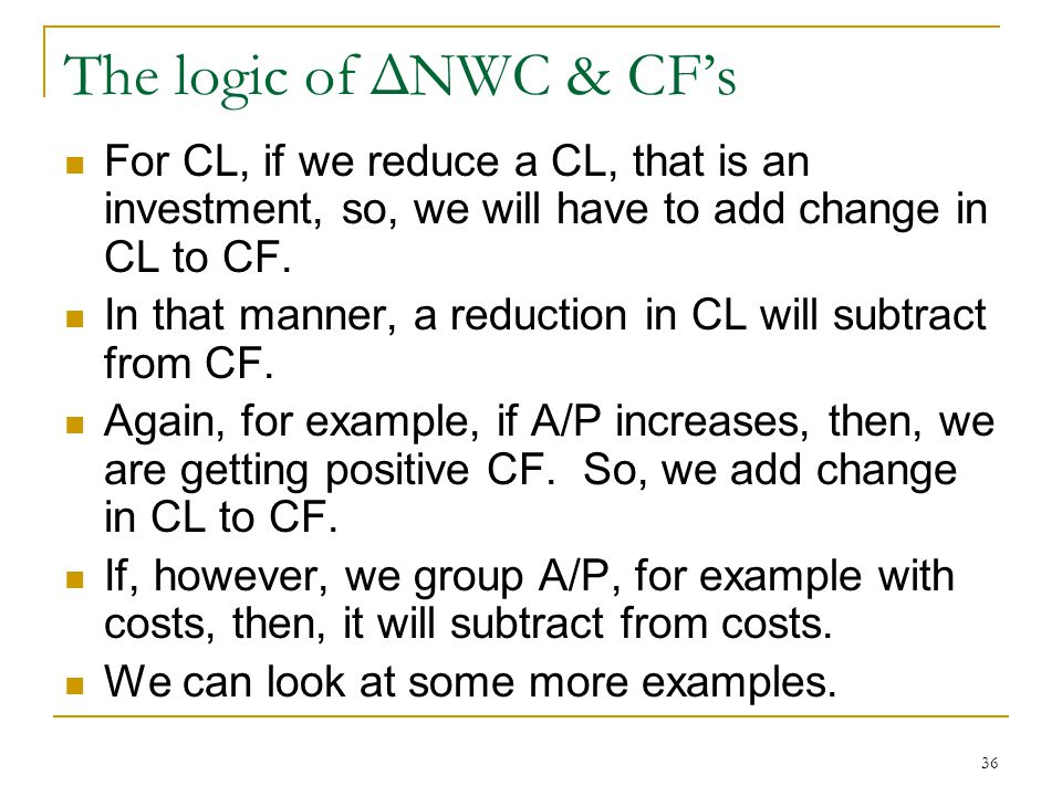 The logic of ΔNWC & CF's For CL, if we reduce a CL, that is an investment, so, we will have to add change in CL to CF.