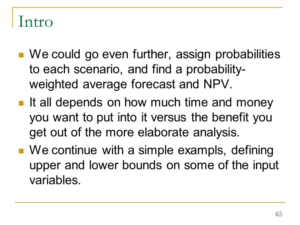 Intro We could go even further, assign probabilities to each scenario, and find a probability-weighted average forecast and NPV.