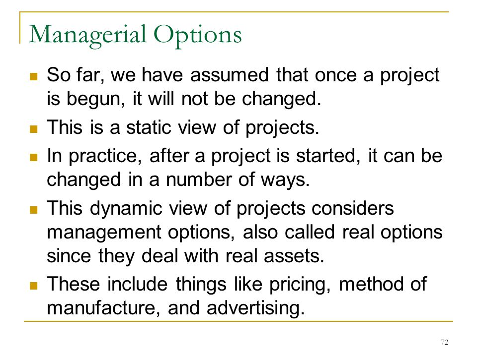 Managerial Options So far, we have assumed that once a project is begun, it will not be changed. This is a static view of projects.