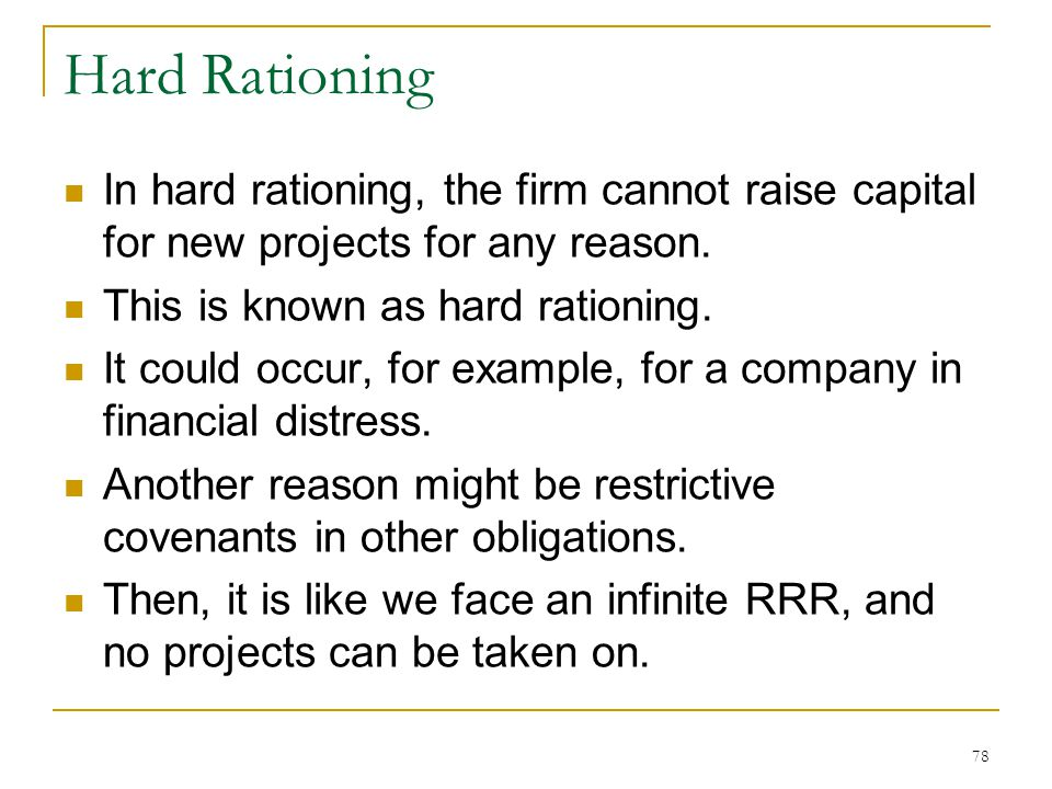 Hard Rationing In hard rationing, the firm cannot raise capital for new projects for any reason. This is known as hard rationing.