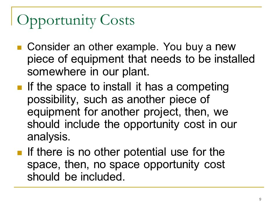 Opportunity Costs Consider an other example. You buy a new piece of equipment that needs to be installed somewhere in our plant.