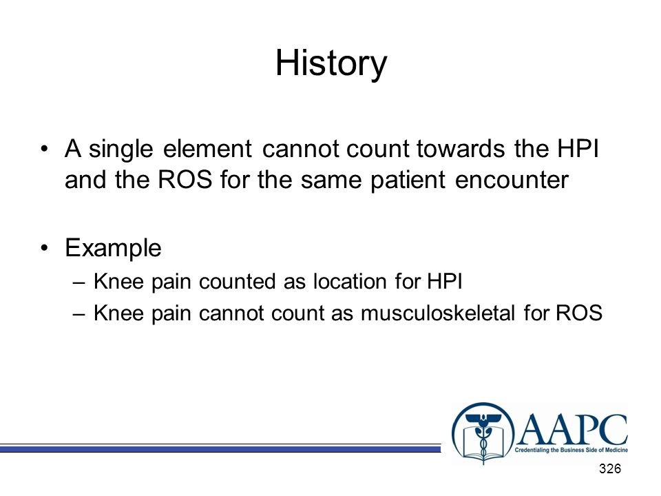 History A single element cannot count towards the HPI and the ROS for the same patient encounter. Example.