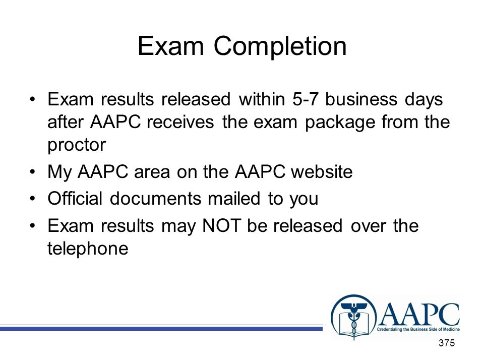 Exam Completion Exam results released within 5-7 business days after AAPC receives the exam package from the proctor.