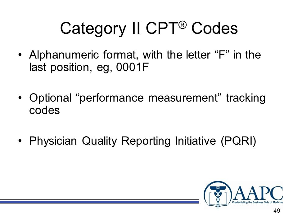Category II CPT® Codes Alphanumeric format, with the letter F in the last position, eg, 0001F. Optional performance measurement tracking codes.