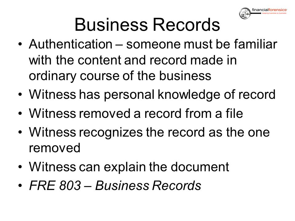Business Records Authentication – someone must be familiar with the content and record made in ordinary course of the business.