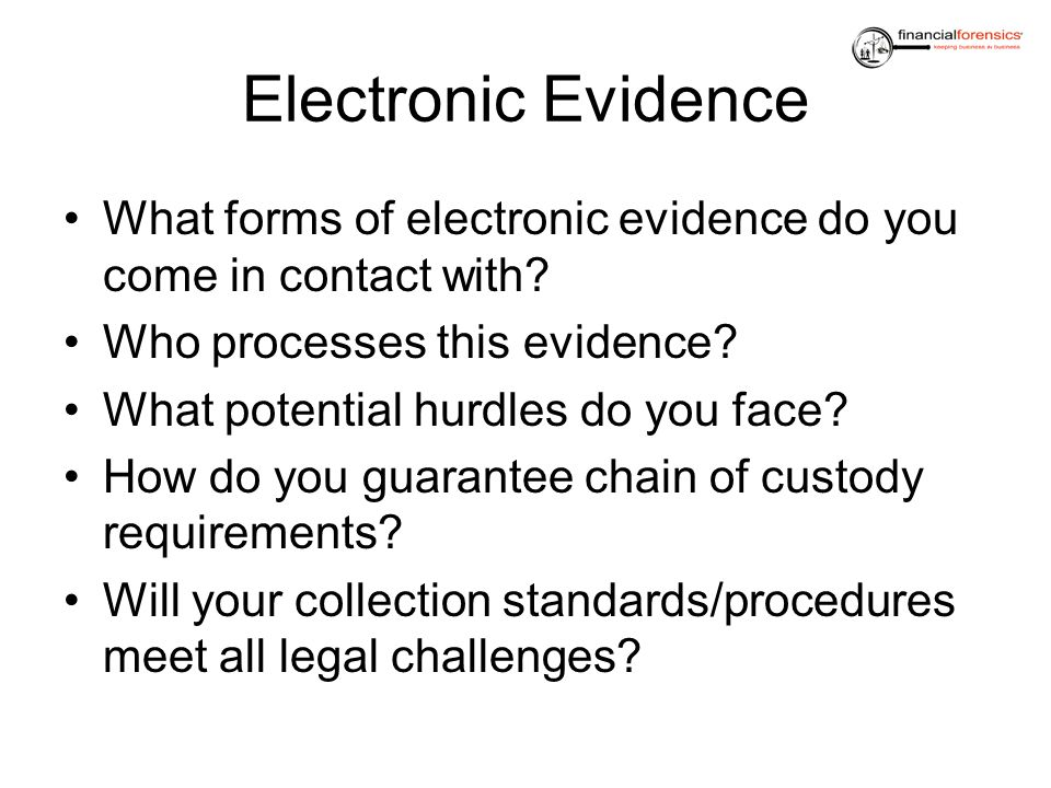 Electronic Evidence What forms of electronic evidence do you come in contact with Who processes this evidence