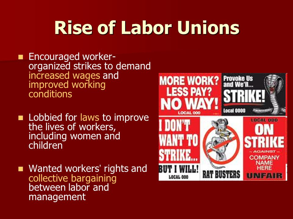 Rise of Labor Unions Encouraged worker-organized strikes to demand increased wages and improved working conditions.