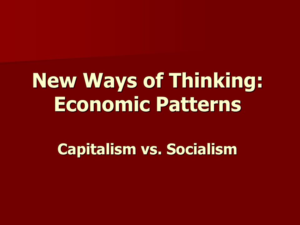 New Ways of Thinking: Economic Patterns Capitalism vs. Socialism