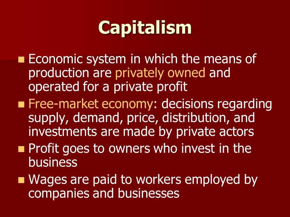 Capitalism Economic system in which the means of production are privately owned and operated for a private profit.