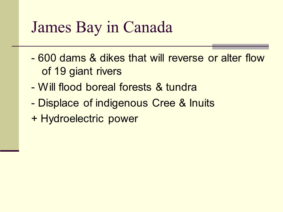 James Bay in Canada - 600 dams & dikes that will reverse or alter flow of 19 giant rivers. - Will flood boreal forests & tundra.