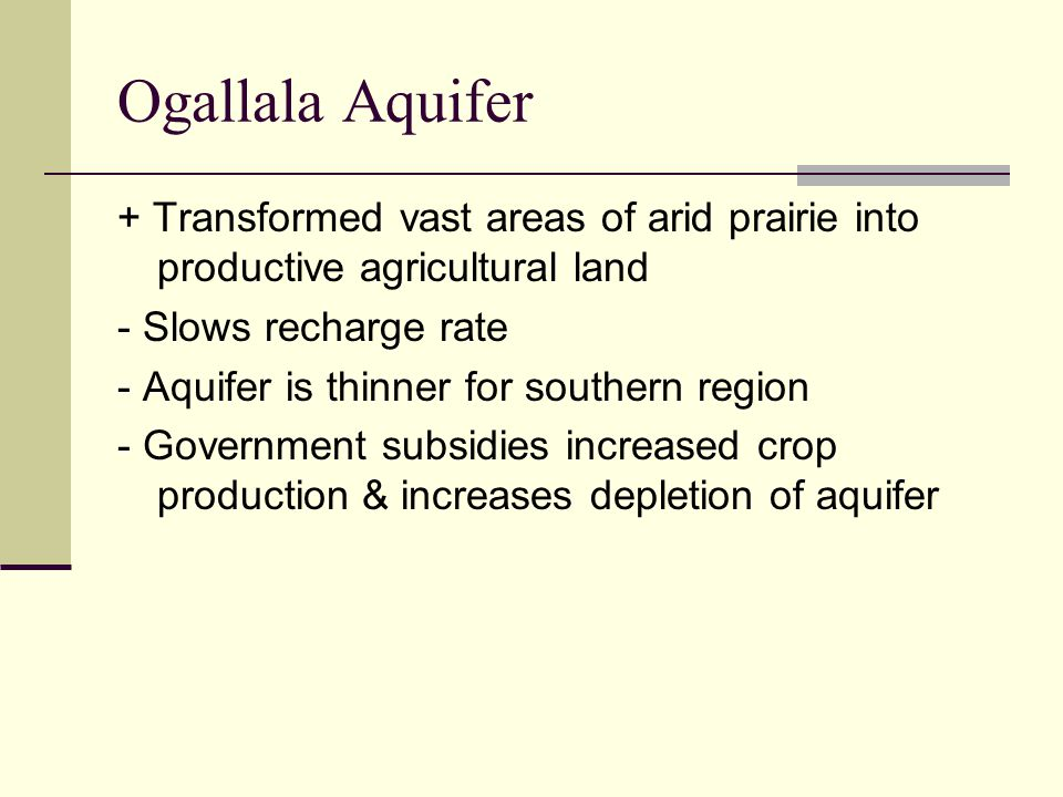 Ogallala Aquifer + Transformed vast areas of arid prairie into productive agricultural land. - Slows recharge rate.