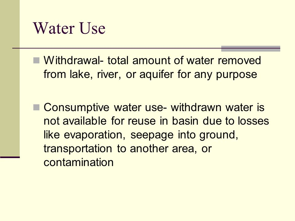 Water Use Withdrawal- total amount of water removed from lake, river, or aquifer for any purpose.