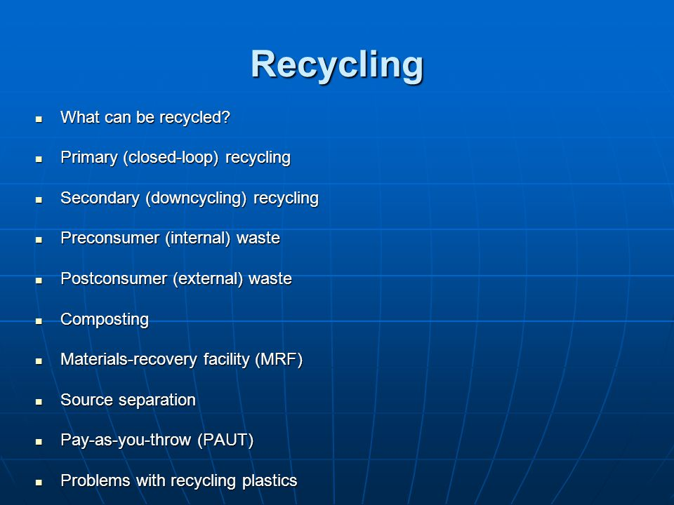 Recycling What can be recycled Primary (closed-loop) recycling