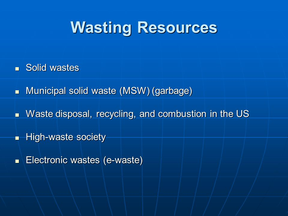 Wasting Resources Solid wastes Municipal solid waste (MSW) (garbage)