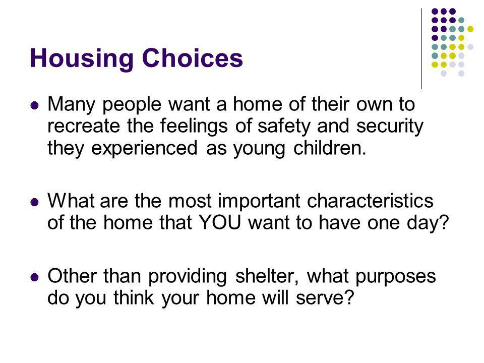 Housing Choices Many people want a home of their own to recreate the feelings of safety and security they experienced as young children.