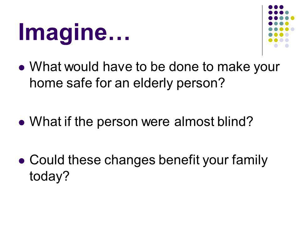 Imagine… What would have to be done to make your home safe for an elderly person What if the person were almost blind