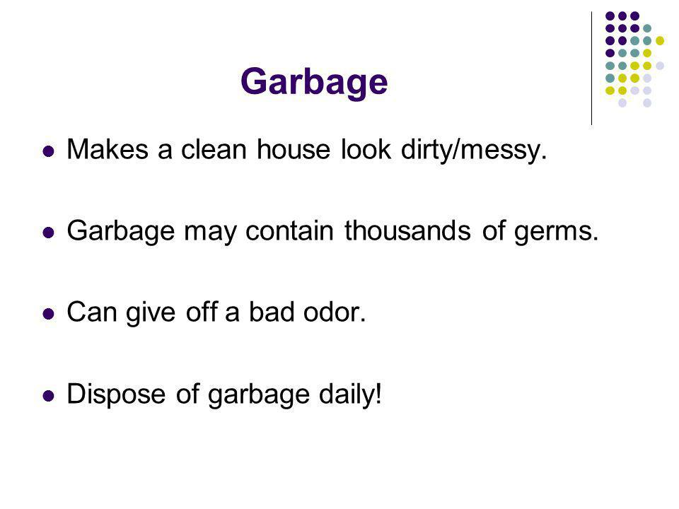 Garbage Makes a clean house look dirty/messy.