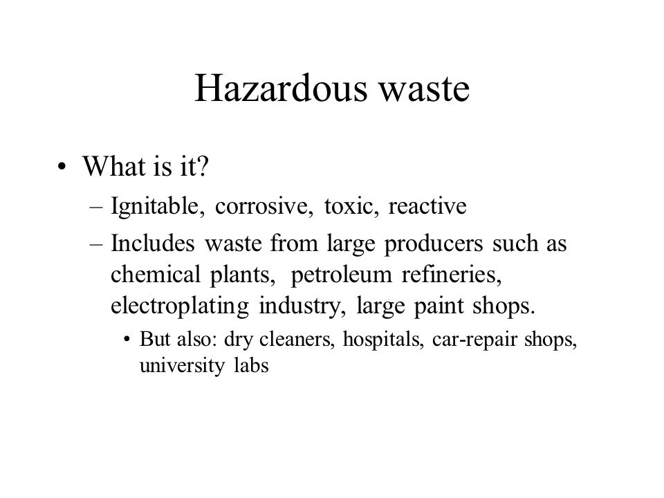 Hazardous waste What is it Ignitable, corrosive, toxic, reactive