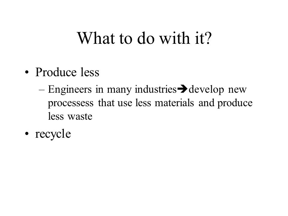 What to do with it Produce less recycle